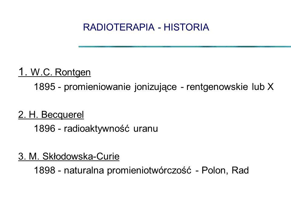 RADIOTERAPIA - HISTORIA 1. W.C. Rontgen 1895 - promieniowanie jonizujące - rentgenowskie lub X 2. H. Becquerel 1896 - radioaktywność uranu 3. M. Skłod