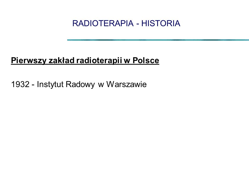 RADIOTERAPIA - HISTORIA Pierwszy zakład radioterapii w Polsce 1932 - Instytut Radowy w Warszawie