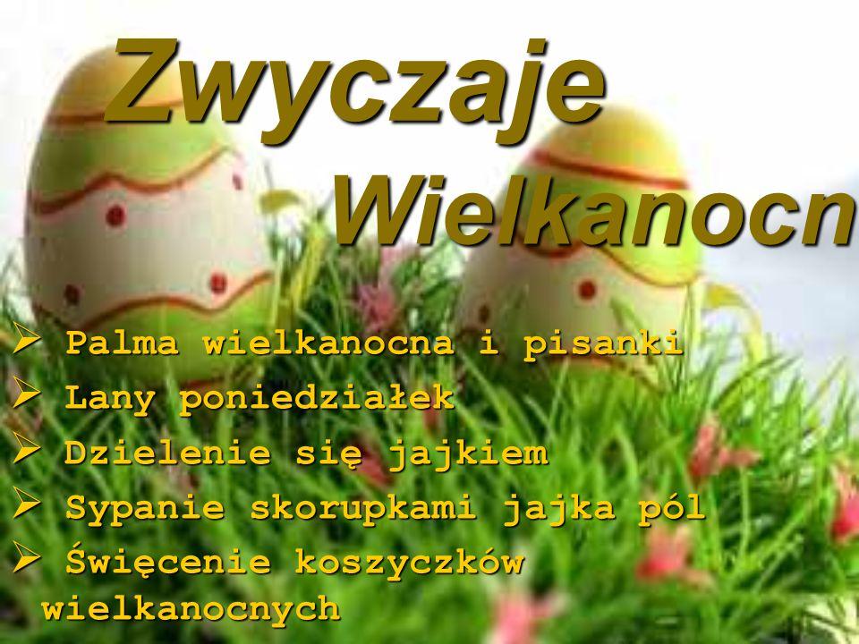 Zwyczaje Zwyczaje  Palma wielkanocna i pisanki  Lany poniedziałek  Dzielenie się jajkiem  Sypanie skorupkami jajka pól  Święcenie koszyczków wielkanocnych Wielkanocne