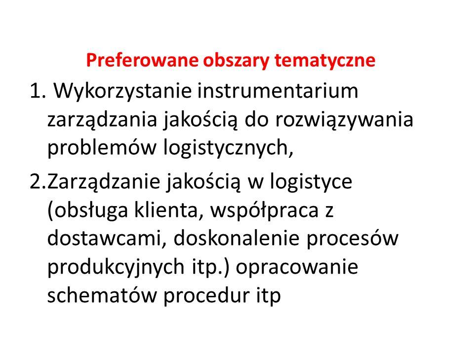 Preferowane obszary tematyczne 1. Wykorzystanie instrumentarium zarządzania jakością do rozwiązywania problemów logistycznych, 2.Zarządzanie jakością