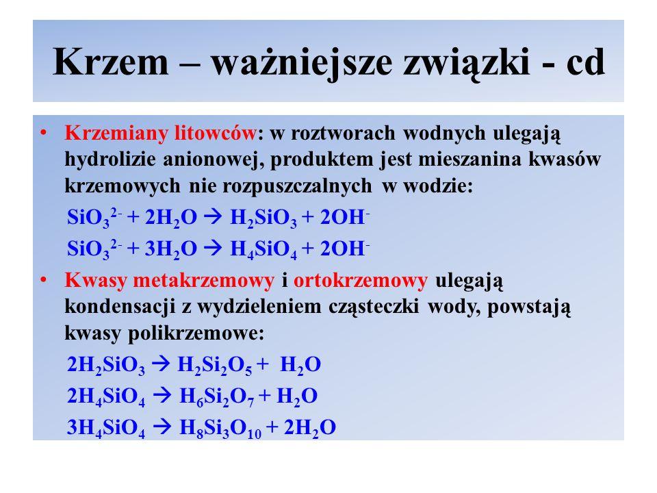 Krzem – ważniejsze związki - cd Krzemiany litowców: w roztworach wodnych ulegają hydrolizie anionowej, produktem jest mieszanina kwasów krzemowych nie rozpuszczalnych w wodzie: SiO 3 2- + 2H 2 O  H 2 SiO 3 + 2OH - SiO 3 2- + 3H 2 O  H 4 SiO 4 + 2OH - Kwasy metakrzemowy i ortokrzemowy ulegają kondensacji z wydzieleniem cząsteczki wody, powstają kwasy polikrzemowe: 2H 2 SiO 3  H 2 Si 2 O 5 + H 2 O 2H 4 SiO 4  H 6 Si 2 O 7 + H 2 O 3H 4 SiO 4  H 8 Si 3 O 10 + 2H 2 O