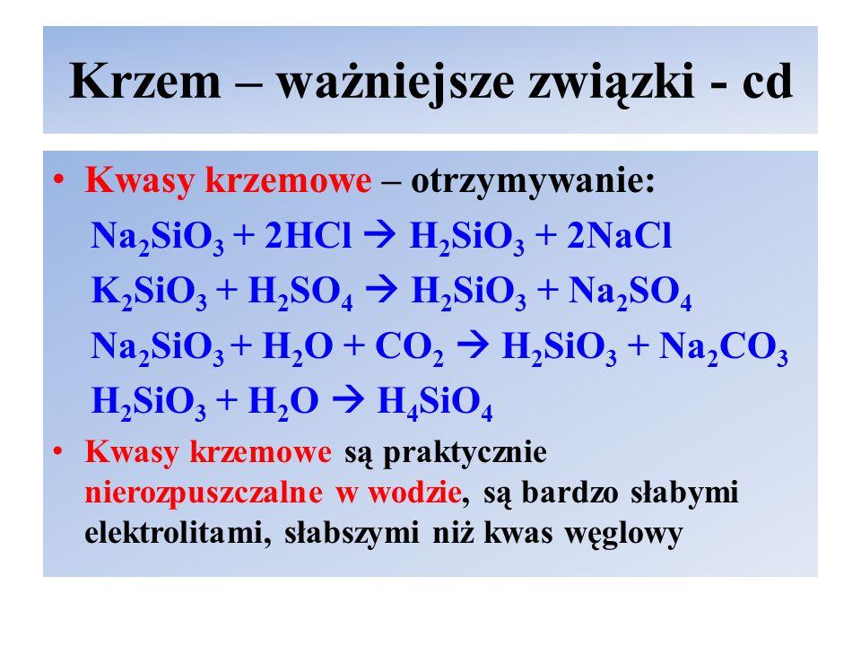 Krzem – ważniejsze związki - cd Kwasy krzemowe – otrzymywanie: Na 2 SiO 3 + 2HCl  H 2 SiO 3 + 2NaCl K 2 SiO 3 + H 2 SO 4  H 2 SiO 3 + Na 2 SO 4 Na 2 SiO 3 + H 2 O + CO 2  H 2 SiO 3 + Na 2 CO 3 H 2 SiO 3 + H 2 O  H 4 SiO 4 Kwasy krzemowe są praktycznie nierozpuszczalne w wodzie, są bardzo słabymi elektrolitami, słabszymi niż kwas węglowy