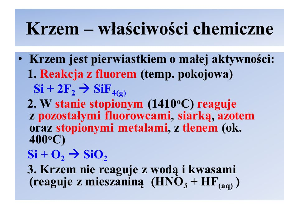 Krzem – właściwości chemiczne Krzem jest pierwiastkiem o małej aktywności: 1.