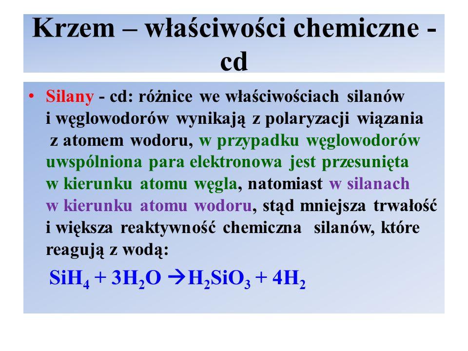 Krzem – właściwości chemiczne - cd Silany - cd: różnice we właściwościach silanów i węglowodorów wynikają z polaryzacji wiązania z atomem wodoru, w przypadku węglowodorów uwspólniona para elektronowa jest przesunięta w kierunku atomu węgla, natomiast w silanach w kierunku atomu wodoru, stąd mniejsza trwałość i większa reaktywność chemiczna silanów, które reagują z wodą: SiH 4 + 3H 2 O  H 2 SiO 3 + 4H 2