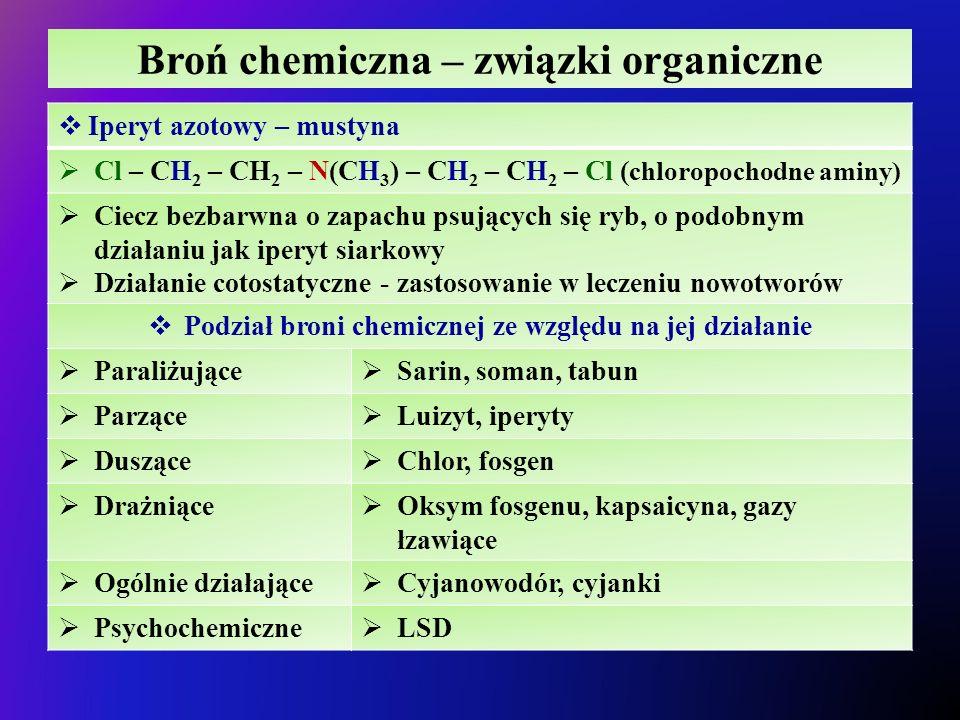 Broń chemiczna – związki organiczne  Iperyt azotowy – mustyna  Cl – CH 2 – CH 2 – N(CH 3 ) – CH 2 – CH 2 – Cl ( chloropochodne aminy)  Ciecz bezbarwna o zapachu psujących się ryb, o podobnym działaniu jak iperyt siarkowy  Działanie cotostatyczne - zastosowanie w leczeniu nowotworów  Podział broni chemicznej ze względu na jej działanie  Paraliżujące  Sarin, soman, tabun  Parzące  Luizyt, iperyty  Duszące  Chlor, fosgen  Drażniące  Oksym fosgenu, kapsaicyna, gazy łzawiące  Ogólnie działające  Cyjanowodór, cyjanki  Psychochemiczne  LSD