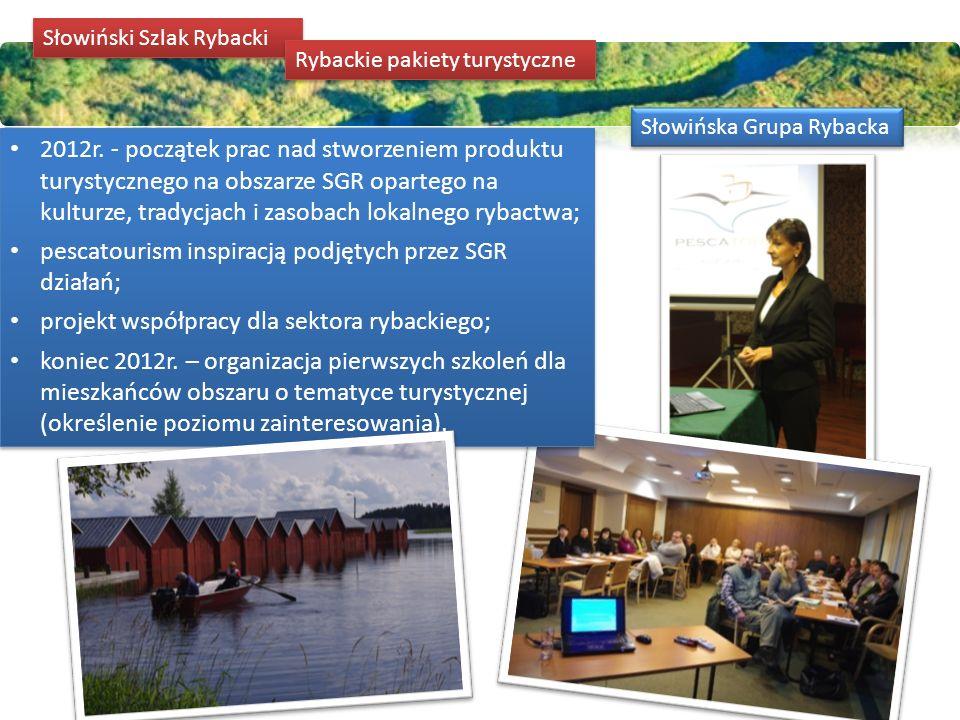  w 2013 roku przeprowadziliśmy inwentaryzację obszaru SGR pod kątem atrakcyjności turystycznej związanej z działalnością rybacką, zasobami kultury i tradycjami rybackimi;  przeprowadziliśmy warsztaty dla osób ze środowiska rybackiego oraz dla tych, którzy są chętni do świadczenia usług o takim charakterze;  zebraliśmy grupę specjalistów z obszaru, którzy na bazie swojego doświadczenia weryfikowali na bieżąco nasze działania;  dziś dopracowujemy przygotowane pakiety oraz kwestie formalne, które w przyszłym roku pozwolą na uruchomienie ich sprzedaży.