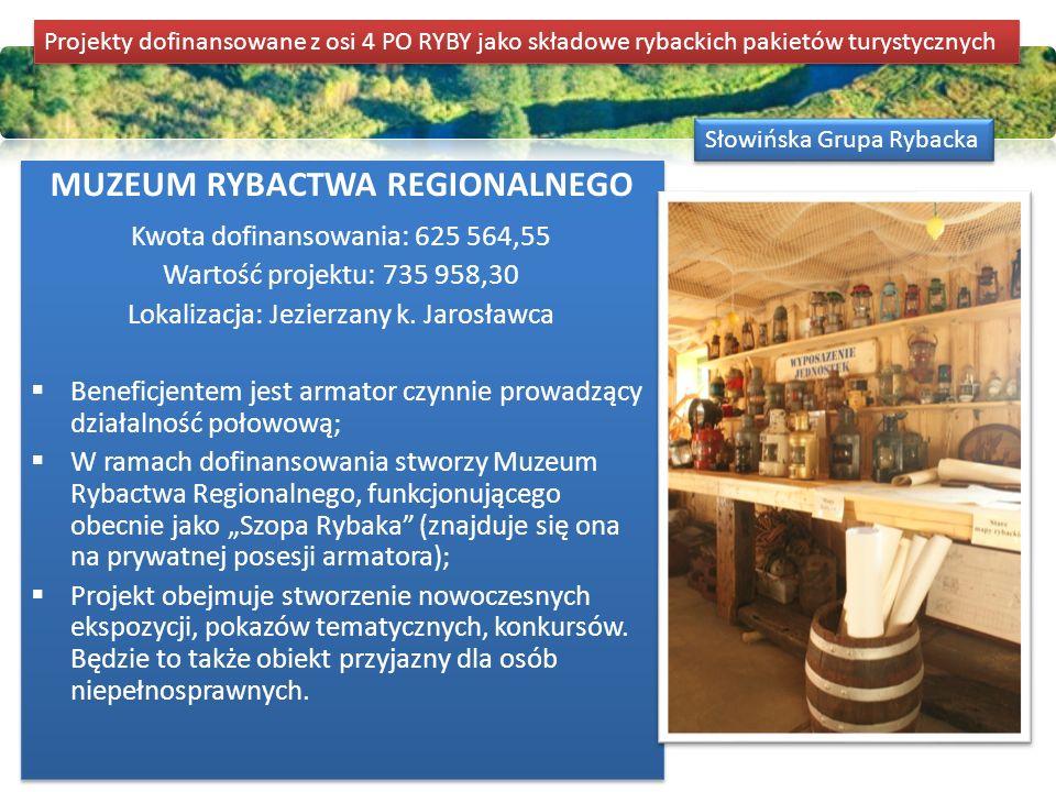 Słowińska Grupa Rybacka MUZEUM RYBACTWA REGIONALNEGO Kwota dofinansowania: 625 564,55 Wartość projektu: 735 958,30 Lokalizacja: Jezierzany k. Jarosław