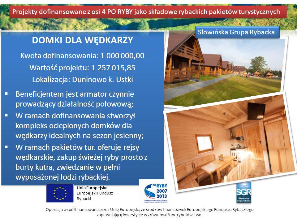 DOMKI DLA WĘDKARZY Kwota dofinansowania: 1 000 000,00 Wartość projektu: 1 257 015,85 Lokalizacja: Duninowo k. Ustki  Beneficjentem jest armator czynn