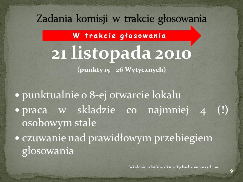 21 listopada 2010 (punkty 15 – 26 Wytycznych) punktualnie o 8-ej otwarcie lokalu praca w składzie co najmniej 4 (!) osobowym stale czuwanie nad prawidłowym przebiegiem głosowania 9 Szkolenie członków okw w Tychach - samorząd 2010 W trakcie głosowania