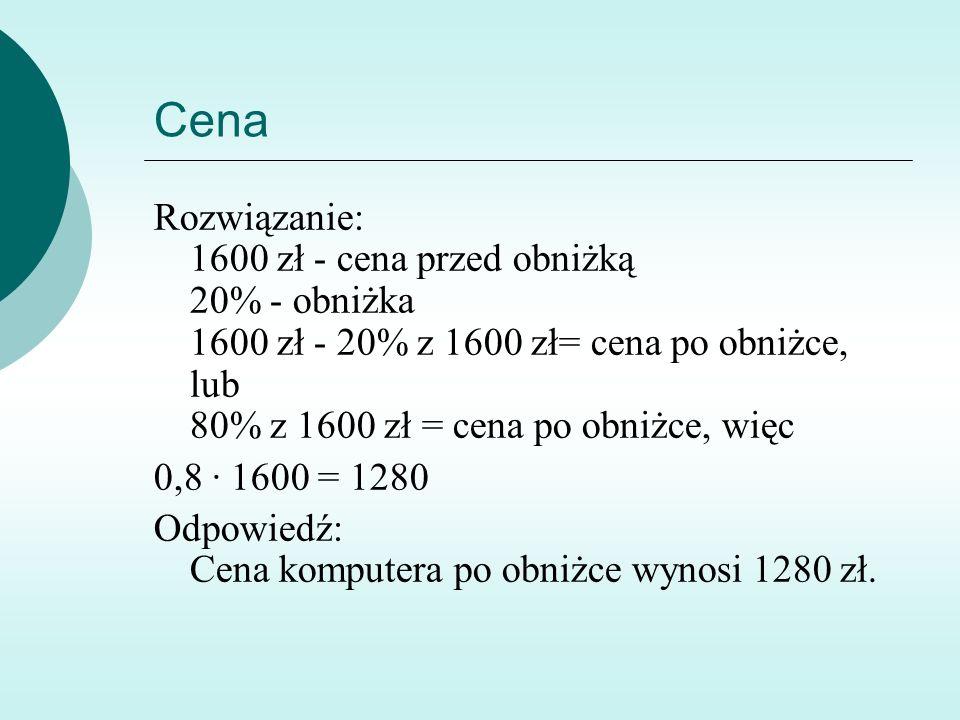 Cena Rozwiązanie: 1600 zł - cena przed obniżką 20% - obniżka 1600 zł - 20% z 1600 zł= cena po obniżce, lub 80% z 1600 zł = cena po obniżce, więc 0,8 ∙ 1600 = 1280 Odpowiedź: Cena komputera po obniżce wynosi 1280 zł.