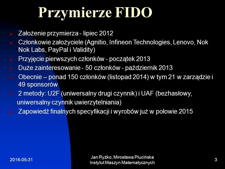 Przymierze FIDO Założenie przymierza - lipiec 2012 Członkowie założyciele (Agnitio, Infineon Technologies, Lenovo, Nok Nok Labs, PayPal i Validity) Przyjęcie pierwszych członków - początek 2013 Duże zainteresowanie - 50 członków - październik 2013 Obecnie – ponad 150 członków (listopad 2014) w tym 21 w zarządzie i 49 sponsorów 2 metody: U2F (uniwersalny drugi czynnik) i UAF (bezhasłowy, uniwersalny czynnik uwierzytelniania) Zapowiedź finalnych specyfikacji i wyrobów już w połowie 2015 Jan Ryżko, Mirosława Plucińska Instytut Maszyn Matematycznych 32016-05-31