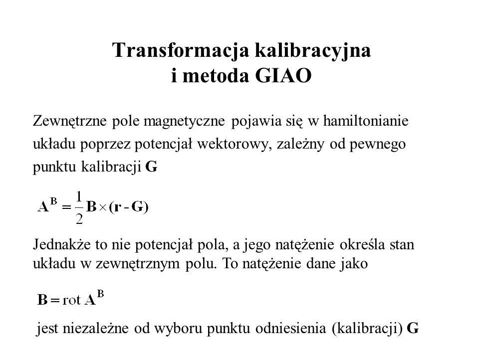 Transformacja kalibracyjna i metoda GIAO Zewnętrzne pole magnetyczne pojawia się w hamiltonianie układu poprzez potencjał wektorowy, zależny od pewnego punktu kalibracji G Jednakże to nie potencjał pola, a jego natężenie określa stan układu w zewnętrznym polu.