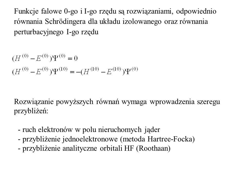 Funkcje falowe 0-go i I-go rzędu są rozwiązaniami, odpowiednio równania Schrödingera dla układu izolowanego oraz równania perturbacyjnego I-go rzędu Rozwiązanie powyższych równań wymaga wprowadzenia szeregu przybliżeń: - ruch elektronów w polu nieruchomych jąder - przybliżenie jednoelektronowe (metoda Hartree-Focka) - przybliżenie analityczne orbitali HF (Roothaan)