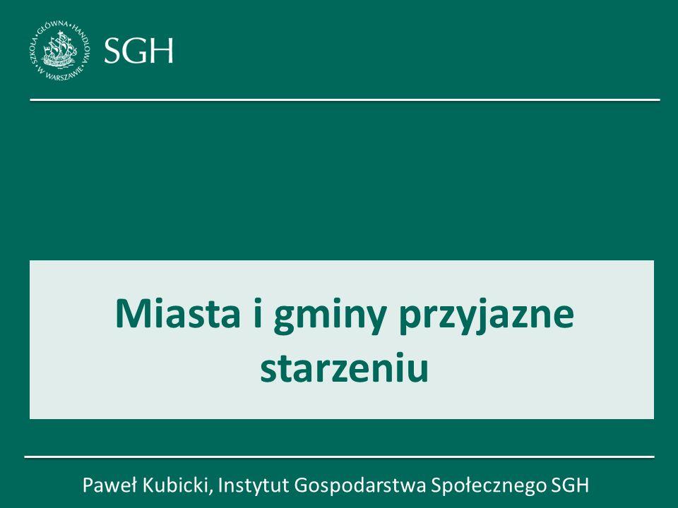 Miasta i gminy przyjazne starzeniu Paweł Kubicki, Instytut Gospodarstwa Społecznego SGH 1