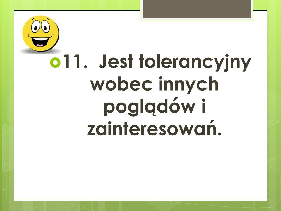  11. Jest tolerancyjny wobec innych poglądów i zainteresowań.