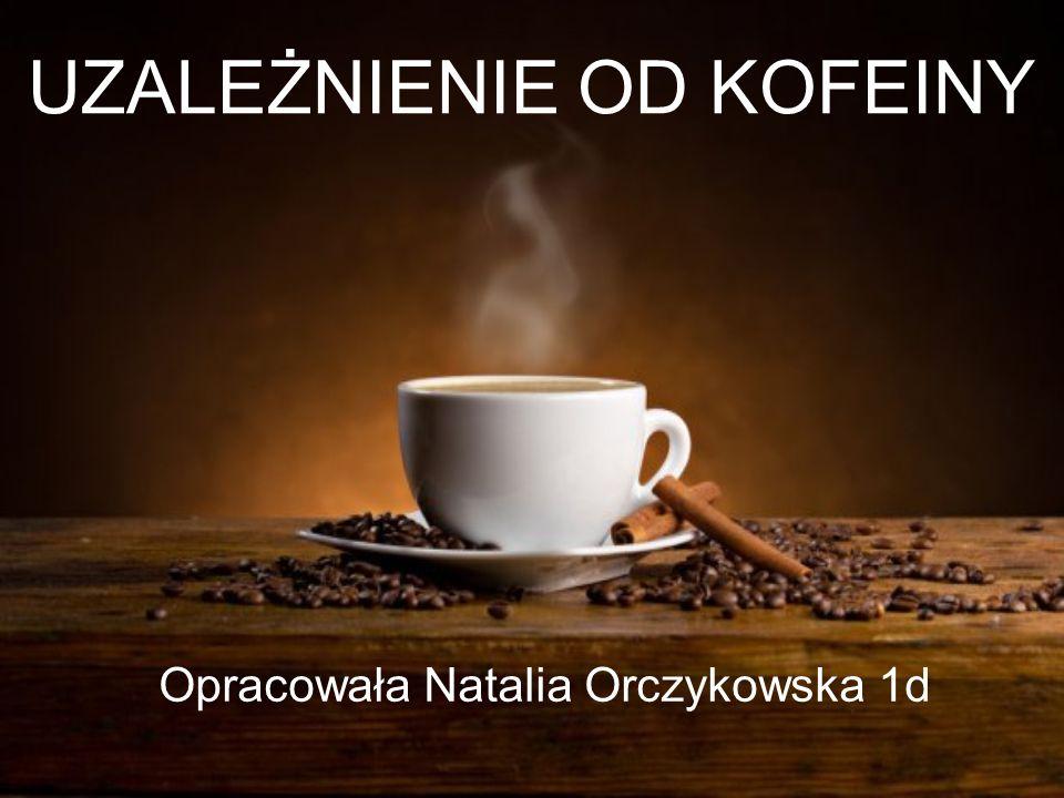 UZALEŻNIENIE OD KOFEINY Opracowała Natalia Orczykowska 1d