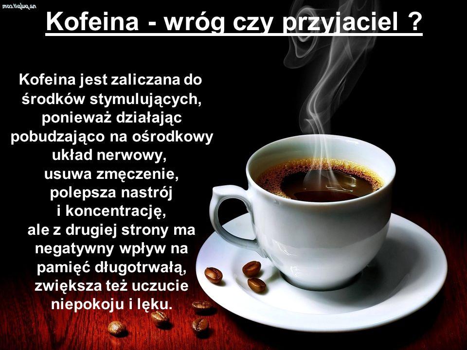Kofeina - wróg czy przyjaciel ? Kofeina jest zaliczana do środków stymulujących, ponieważ działając pobudzająco na ośrodkowy układ nerwowy, usuwa zmęc