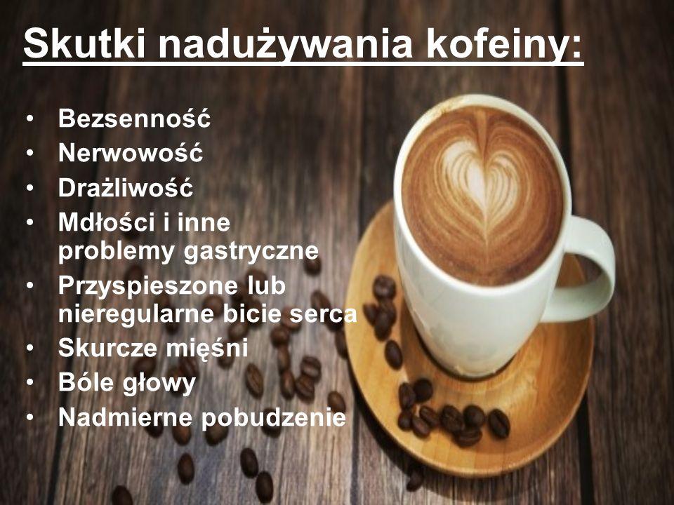 Skutki nadużywania kofeiny: Bezsenność Nerwowość Drażliwość Mdłości i inne problemy gastryczne Przyspieszone lub nieregularne bicie serca Skurcze mięś