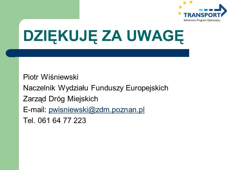 DZIĘKUJĘ ZA UWAGĘ Piotr Wiśniewski Naczelnik Wydziału Funduszy Europejskich Zarząd Dróg Miejskich E-mail: pwisniewski@zdm.poznan.plpwisniewski@zdm.poz