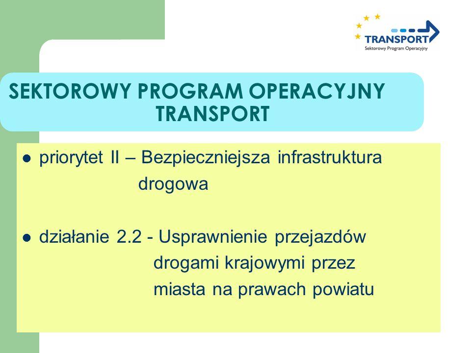 SEKTOROWY PROGRAM OPERACYJNY TRANSPORT priorytet II – Bezpieczniejsza infrastruktura drogowa działanie 2.2 - Usprawnienie przejazdów drogami krajowymi