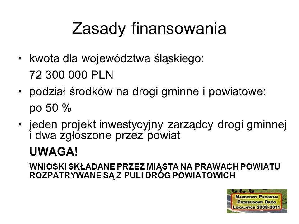 Zasady finansowania kwota dla województwa śląskiego: 72 300 000 PLN podział środków na drogi gminne i powiatowe: po 50 % jeden projekt inwestycyjny zarządcy drogi gminnej i dwa zgłoszone przez powiat UWAGA.