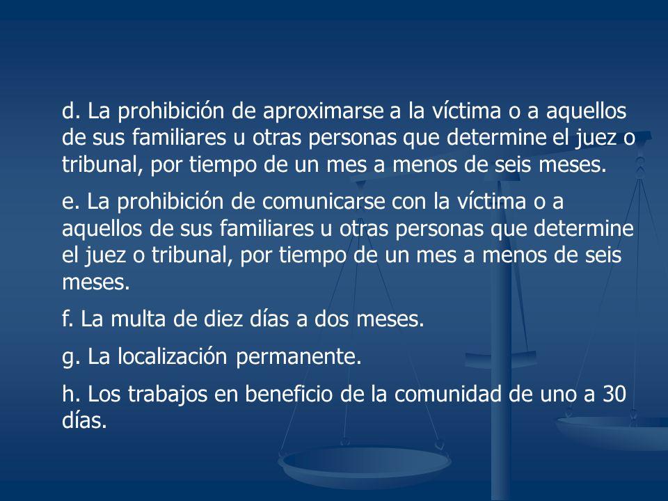 d. La prohibición de aproximarse a la víctima o a aquellos de sus familiares u otras personas que determine el juez o tribunal, por tiempo de un mes a