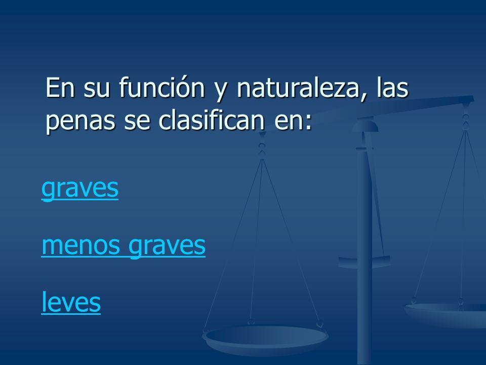 En su función y naturaleza, las penas se clasifican en: graves menos graves leves