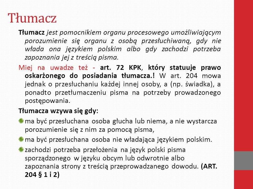 Tłumacz Tłumacz jest pomocnikiem organu procesowego umożliwiającym porozumienie się organu z osobą przesłuchiwaną, gdy nie włada ona językiem polskim albo gdy zachodzi potrzeba zapoznania jej z treścią pisma.