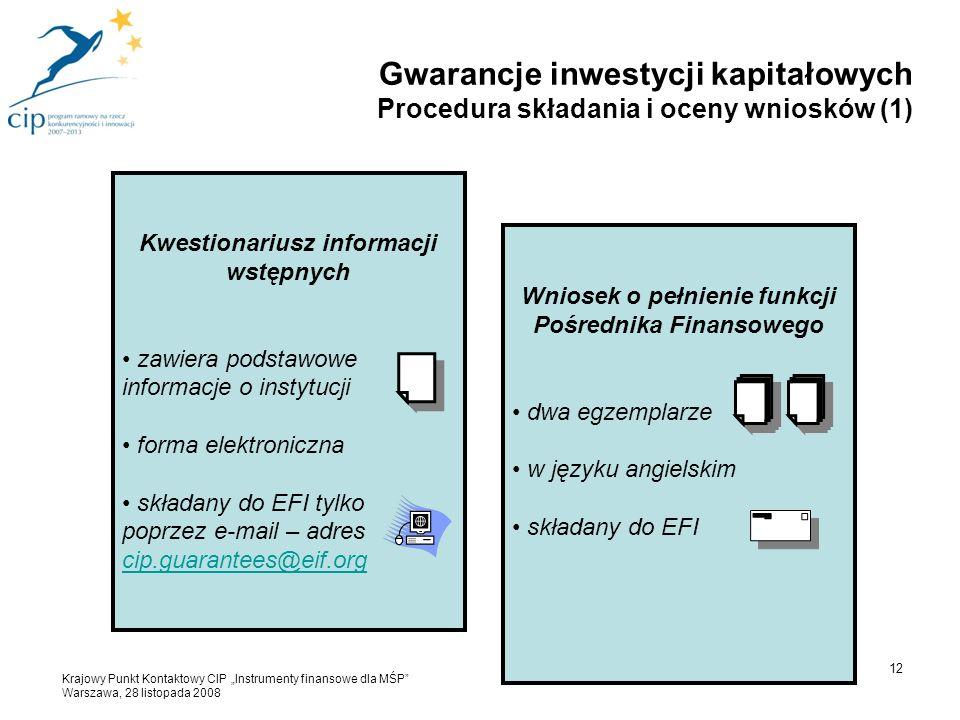"""Kwestionariusz informacji wstępnych zawiera podstawowe informacje o instytucji forma elektroniczna składany do EFI tylko poprzez e-mail – adres cip.guarantees@eif.org cip.guarantees@eif.org Wniosek o pełnienie funkcji Pośrednika Finansowego dwa egzemplarze w języku angielskim składany do EFI 12 Gwarancje inwestycji kapitałowych Procedura składania i oceny wniosków (1) Krajowy Punkt Kontaktowy CIP """"Instrumenty finansowe dla MŚP Warszawa, 28 listopada 2008"""