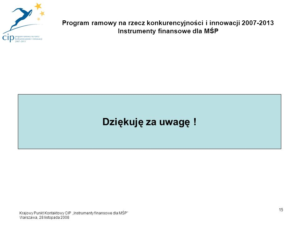 """Dziękuję za uwagę ! 15 Program ramowy na rzecz konkurencyjności i innowacji 2007-2013 Instrumenty finansowe dla MŚP Krajowy Punkt Kontaktowy CIP """"Inst"""