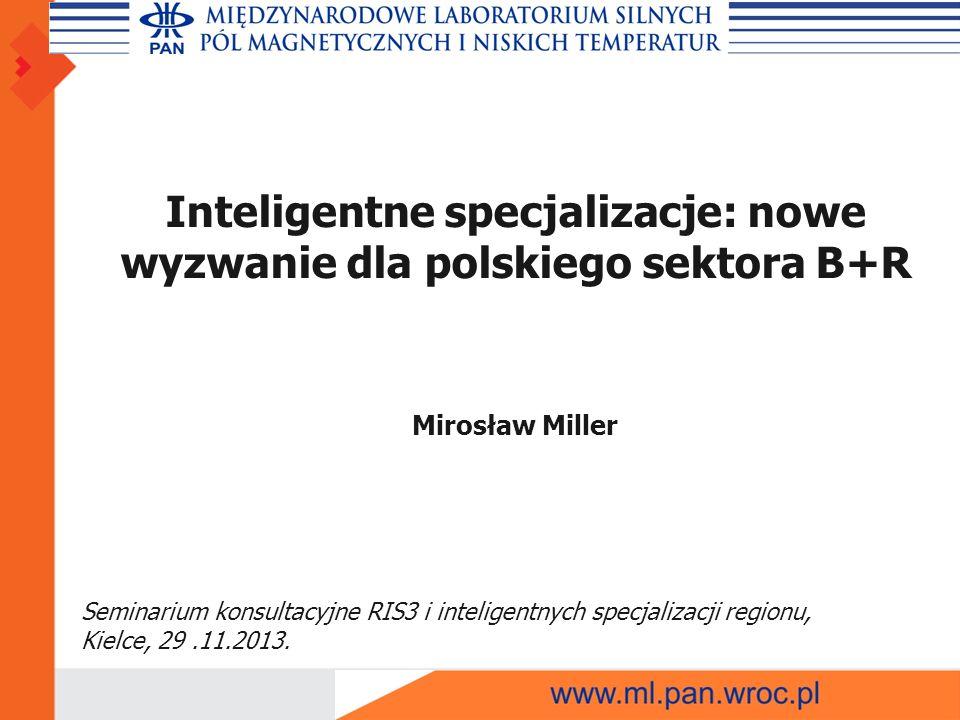Inteligentne specjalizacje: nowe wyzwanie dla polskiego sektora B+R Mirosław Miller Seminarium konsultacyjne RIS3 i inteligentnych specjalizacji regionu, Kielce, 29.11.2013.