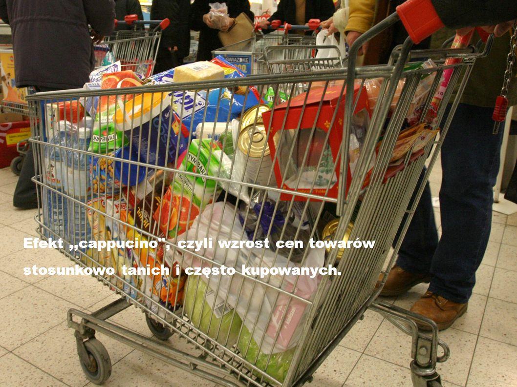 Efekt,,cappucino , czyli wzrost cen towarów stosunkowo tanich i często kupowanych.