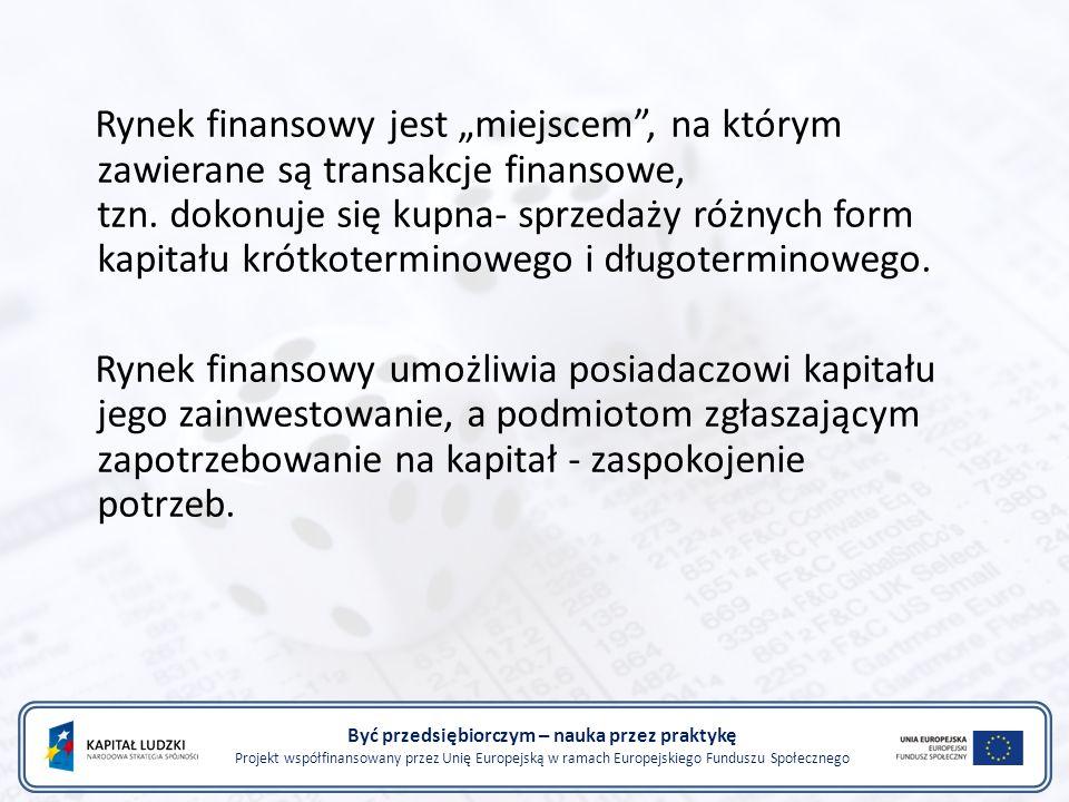 Być przedsiębiorczym – nauka przez praktykę Projekt współfinansowany przez Unię Europejską w ramach Europejskiego Funduszu Społecznego Rynek finansowy