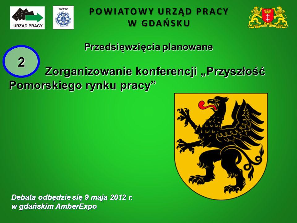 """POWIATOWY URZĄD PRACY W GDAŃSKU Przedsięwzięcia planowane Zorganizowanie konferencji """"Przyszłość Zorganizowanie konferencji """"Przyszłość Pomorskiego rynku pracy Debata odbędzie się 9 maja 2012 r."""