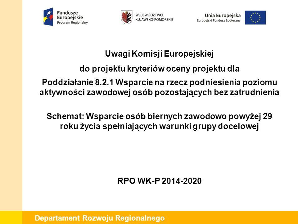 Departament Rozwoju Regionalnego Uwagi Komisji Europejskiej do projektu kryteriów oceny projektu dla Poddziałanie 8.2.1 Wsparcie na rzecz podniesienia poziomu aktywności zawodowej osób pozostających bez zatrudnienia Schemat: Wsparcie osób biernych zawodowo powyżej 29 roku życia spełniających warunki grupy docelowej RPO WK-P 2014-2020