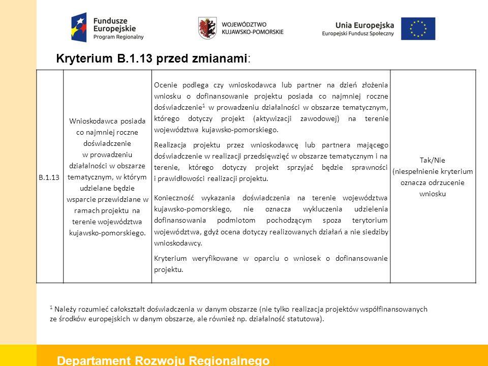 Departament Rozwoju Regionalnego Kryterium B.1.13 przed zmianami: B.1.13 Wnioskodawca posiada co najmniej roczne doświadczenie w prowadzeniu działalności w obszarze tematycznym, w którym udzielane będzie wsparcie przewidziane w ramach projektu na terenie województwa kujawsko-pomorskiego.
