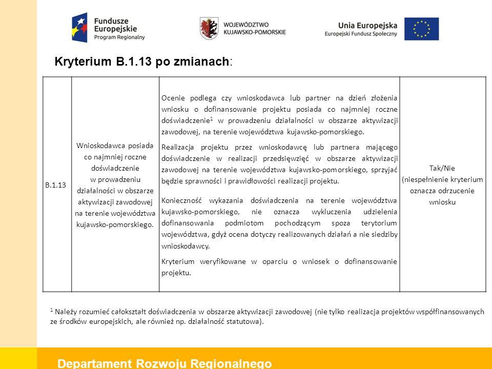 Departament Rozwoju Regionalnego Kryterium B.1.13 po zmianach: B.1.13 Wnioskodawca posiada co najmniej roczne doświadczenie w prowadzeniu działalności w obszarze aktywizacji zawodowej na terenie województwa kujawsko-pomorskiego.