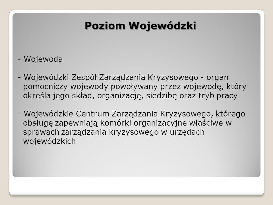 - Wojewoda - Wojewódzki Zespół Zarządzania Kryzysowego - organ pomocniczy wojewody powoływany przez wojewodę, który określa jego skład, organizację, siedzibę oraz tryb pracy - Wojewódzkie Centrum Zarządzania Kryzysowego, którego obsługę zapewniają komórki organizacyjne właściwe w sprawach zarządzania kryzysowego w urzędach wojewódzkich Poziom Wojewódzki