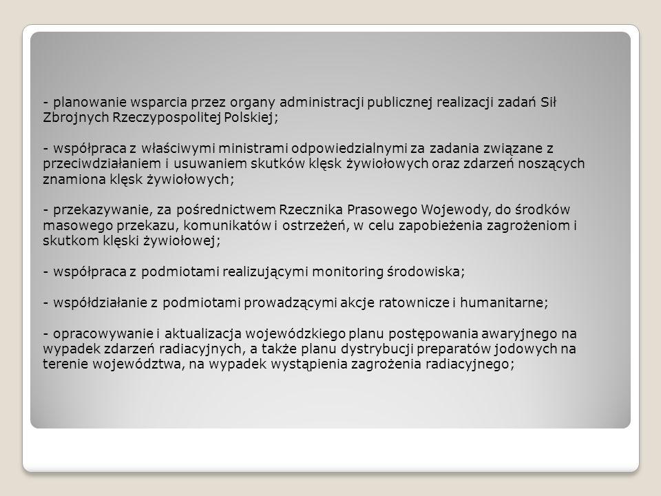- planowanie wsparcia przez organy administracji publicznej realizacji zadań Sił Zbrojnych Rzeczypospolitej Polskiej; - współpraca z właściwymi ministrami odpowiedzialnymi za zadania związane z przeciwdziałaniem i usuwaniem skutków klęsk żywiołowych oraz zdarzeń noszących znamiona klęsk żywiołowych; - przekazywanie, za pośrednictwem Rzecznika Prasowego Wojewody, do środków masowego przekazu, komunikatów i ostrzeżeń, w celu zapobieżenia zagrożeniom i skutkom klęski żywiołowej; - współpraca z podmiotami realizującymi monitoring środowiska; - współdziałanie z podmiotami prowadzącymi akcje ratownicze i humanitarne; - opracowywanie i aktualizacja wojewódzkiego planu postępowania awaryjnego na wypadek zdarzeń radiacyjnych, a także planu dystrybucji preparatów jodowych na terenie województwa, na wypadek wystąpienia zagrożenia radiacyjnego;