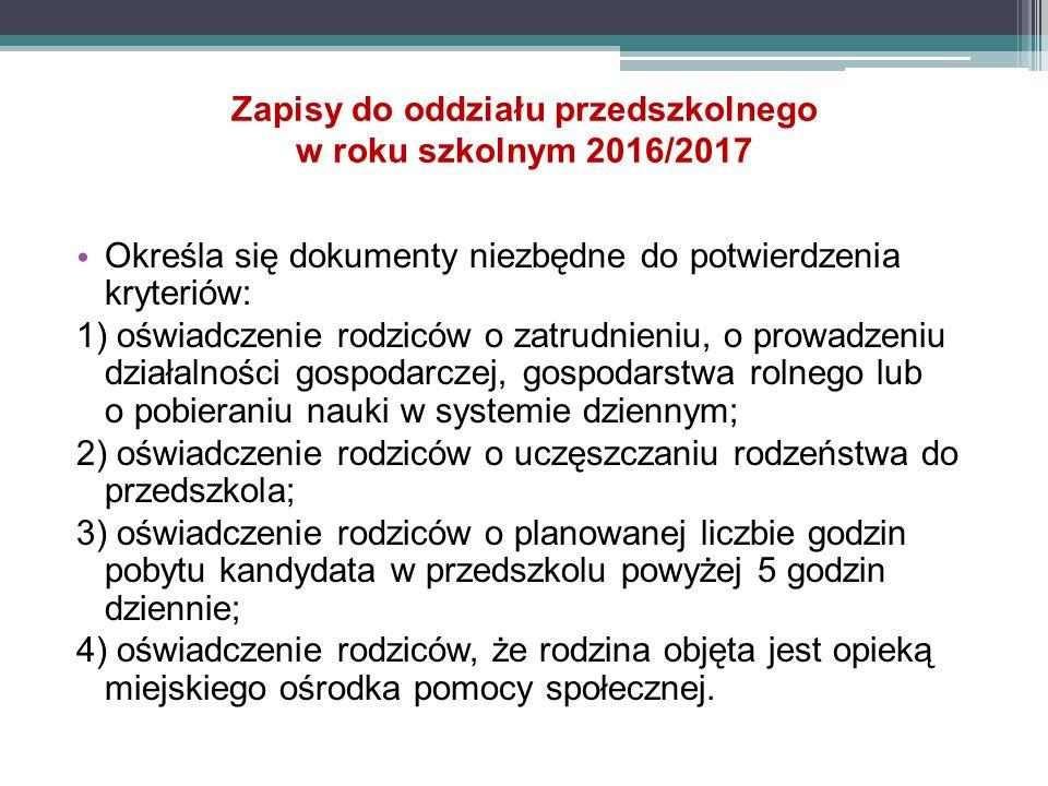 Zapisy do oddziału przedszkolnego w roku szkolnym 2016/2017 Określa się dokumenty niezbędne do potwierdzenia kryteriów: 1) oświadczenie rodziców o zatrudnieniu, o prowadzeniu działalności gospodarczej, gospodarstwa rolnego lub o pobieraniu nauki w systemie dziennym; 2) oświadczenie rodziców o uczęszczaniu rodzeństwa do przedszkola; 3) oświadczenie rodziców o planowanej liczbie godzin pobytu kandydata w przedszkolu powyżej 5 godzin dziennie; 4) oświadczenie rodziców, że rodzina objęta jest opieką miejskiego ośrodka pomocy społecznej.