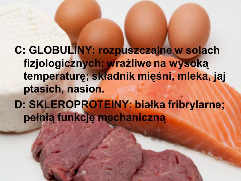 C: GLOBULINY: rozpuszczalne w solach fizjologicznych; wrażliwe na wysoką temperaturę; składnik mięśni, mleka, jaj ptasich, nasion. D: SKLEROPROTEINY: