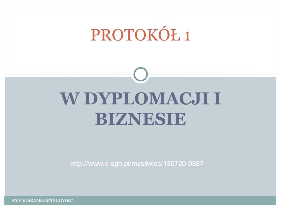 W DYPLOMACJI I BIZNESIE PROTOKÓŁ 1 BY GRZEGORZ MYŚLIWIEC http://www.e-sgh.pl/mysliwiec/130720-0387