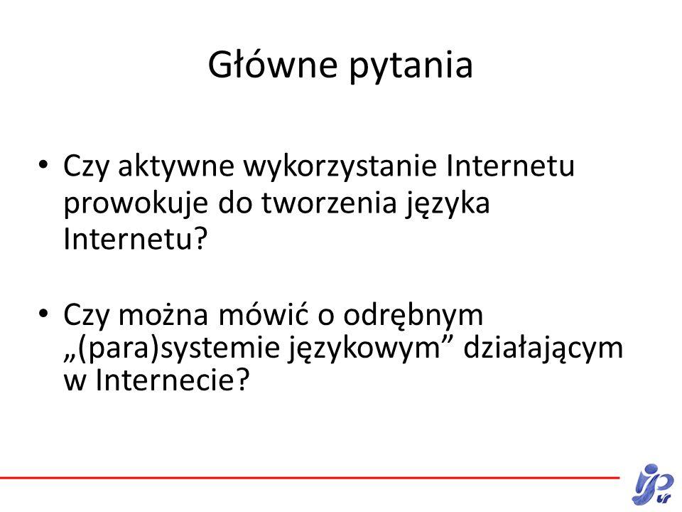 Główne pytania Czy aktywne wykorzystanie Internetu prowokuje do tworzenia języka Internetu.