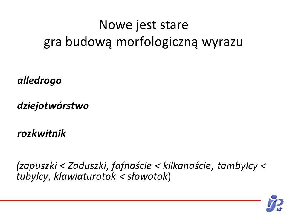 Nowe jest stare Nowe jest stare gra budową morfologiczną wyrazu alledrogo (zapuszki < Zaduszki, fafnaście < kilkanaście, tambylcy < tubylcy, klawiaturotok < słowotok) dziejotwórstwo rozkwitnik