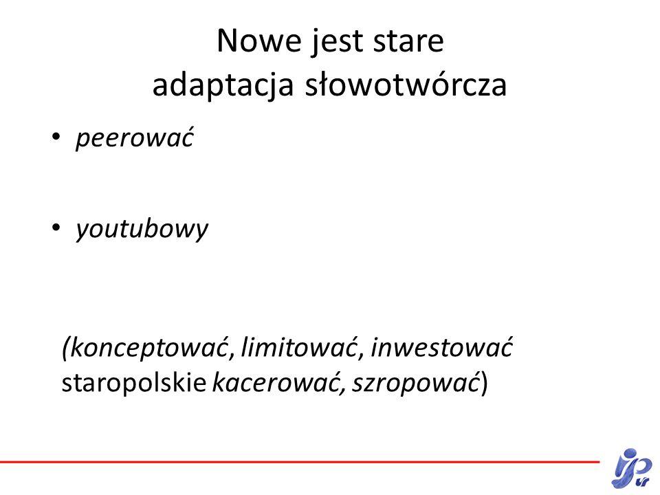 Nowe jest stare adaptacja słowotwórcza peerować (konceptować, limitować, inwestować staropolskie kacerować, szropować) youtubowy