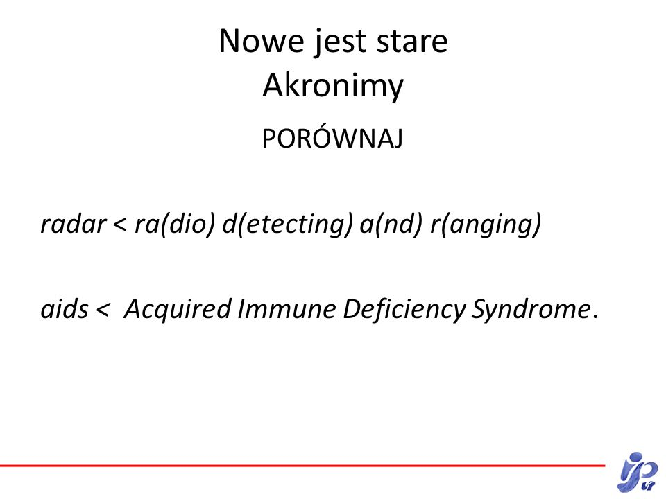 Nowe jest stare Akronimy PORÓWNAJ radar < ra(dio) d(etecting) a(nd) r(anging) aids < Acquired Immune Deficiency Syndrome.