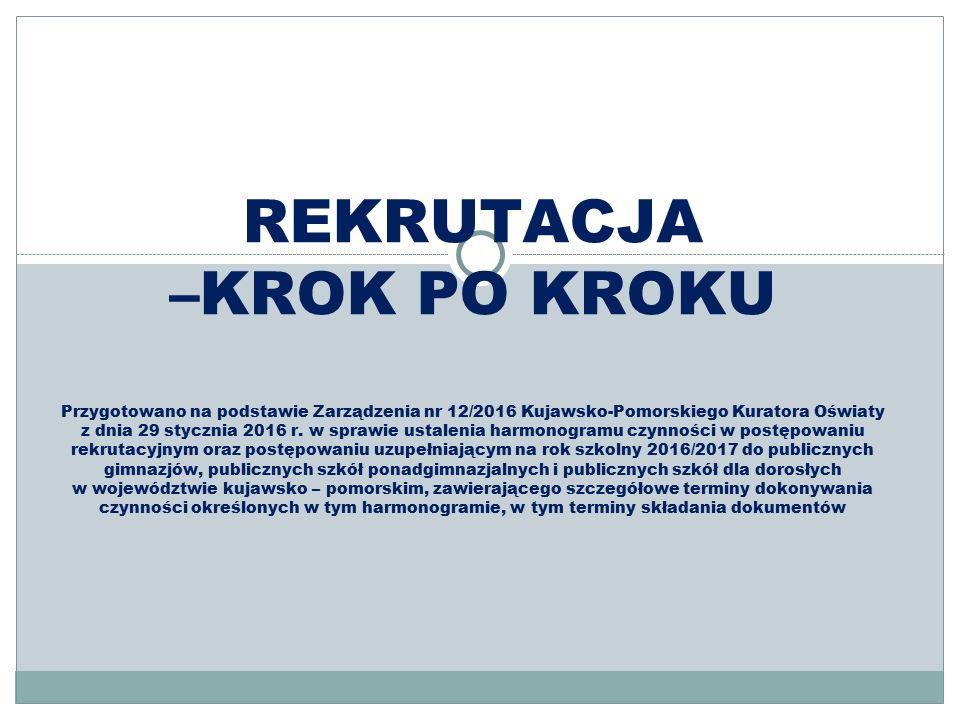 REKRUTACJA –KROK PO KROKU Przygotowano na podstawie Zarządzenia nr 12/2016 Kujawsko-Pomorskiego Kuratora Oświaty z dnia 29 stycznia 2016 r.