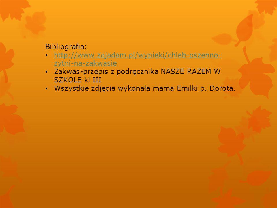 Bibliografia: http://www.zajadam.pl/wypieki/chleb-pszenno- zytni-na-zakwasie http://www.zajadam.pl/wypieki/chleb-pszenno- zytni-na-zakwasie Zakwas-przepis z podręcznika NASZE RAZEM W SZKOLE kl III Wszystkie zdjęcia wykonała mama Emilki p.