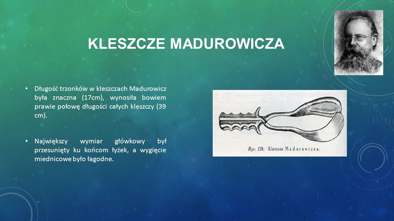 KLESZCZE MADUROWICZA Długość trzonków w kleszczach Madurowicz była znaczna (17cm), wynosiła bowiem prawie połowę długości całych kleszczy (39 cm).