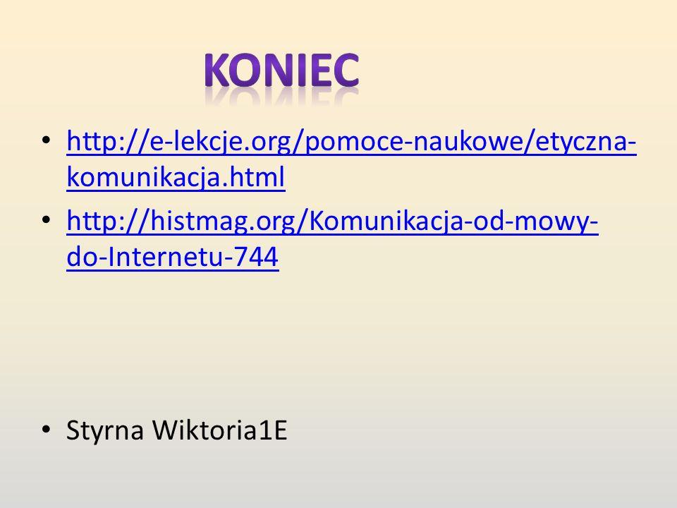 http://e-lekcje.org/pomoce-naukowe/etyczna- komunikacja.html http://e-lekcje.org/pomoce-naukowe/etyczna- komunikacja.html http://histmag.org/Komunikacja-od-mowy- do-Internetu-744 http://histmag.org/Komunikacja-od-mowy- do-Internetu-744 Styrna Wiktoria1E